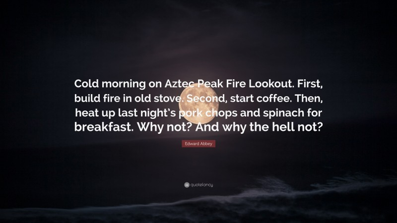 "Edward Abbey Quote: ""Cold morning on Aztec Peak Fire Lookout. First, build fire in old stove. Second, start coffee. Then, heat up last night's pork chops and spinach for breakfast. Why not? And why the hell not?"""