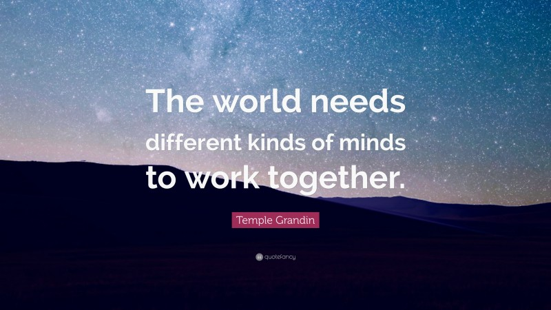 """Temple Grandin Quote: """"The world needs different kinds of minds to work together."""""""