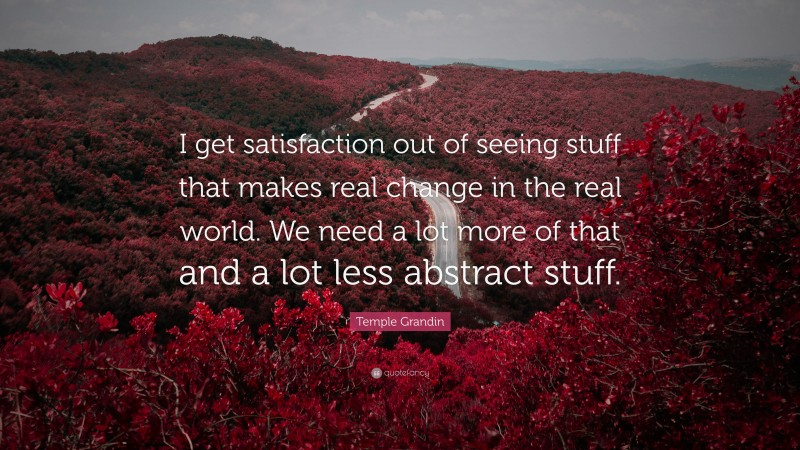 """Temple Grandin Quote: """"I get satisfaction out of seeing stuff that makes real change in the real world. We need a lot more of that and a lot less abstract stuff."""""""