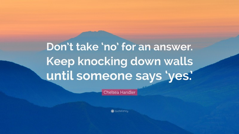 """Chelsea Handler Quote: """"Don't take 'no' for an answer. Keep knocking down walls until someone says 'yes.'"""""""