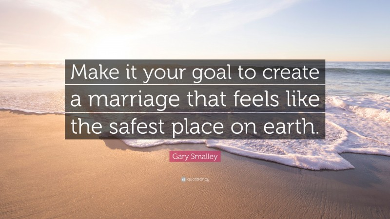 """Gary Smalley Quote: """"Make it your goal to create a marriage that feels like the safest place on earth."""""""