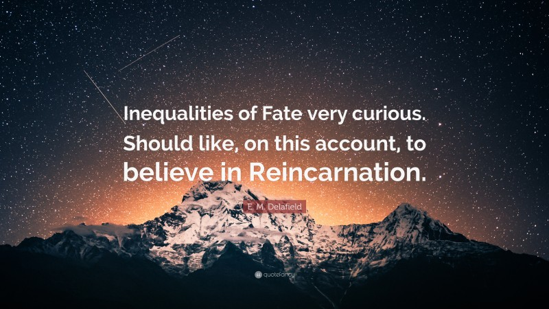 """E. M. Delafield Quote: """"Inequalities of Fate very curious. Should like, on this account, to believe in Reincarnation."""""""