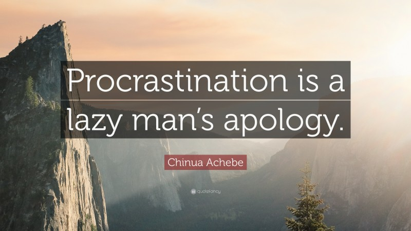 """Chinua Achebe Quote: """"Procrastination is a lazy man's apology."""""""