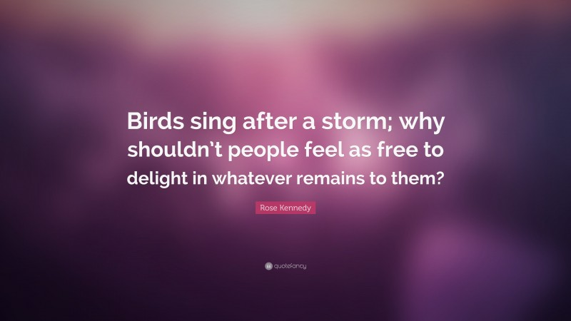 """Rose Kennedy Quote: """"Birds sing after a storm; why shouldn't people feel as free to delight in whatever remains to them?"""""""