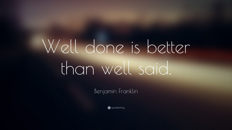 """Benjamin Franklin Quote: """"Well done is better than well said."""""""