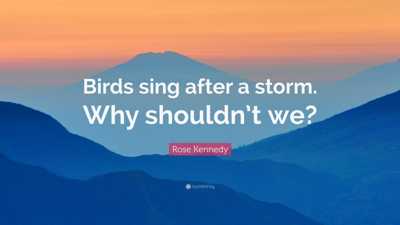 """Rose Kennedy Quote: """"Birds sing after a storm. Why shouldn't we?"""""""