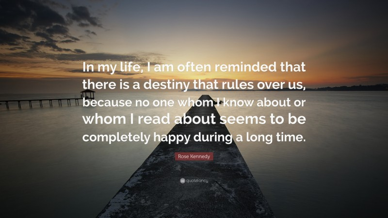 """Rose Kennedy Quote: """"In my life, I am often reminded that there is a destiny that rules over us, because no one whom I know about or whom I read about seems to be completely happy during a long time."""""""