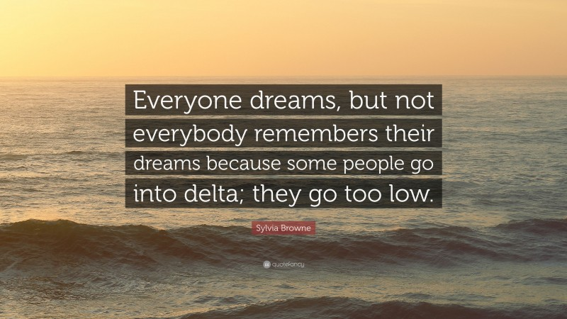 """Sylvia Browne Quote: """"Everyone dreams, but not everybody remembers their dreams because some people go into delta; they go too low."""""""