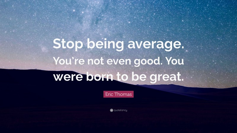 """Eric Thomas Quote: """"Stop being average. You're not even good. You were born to be great."""""""