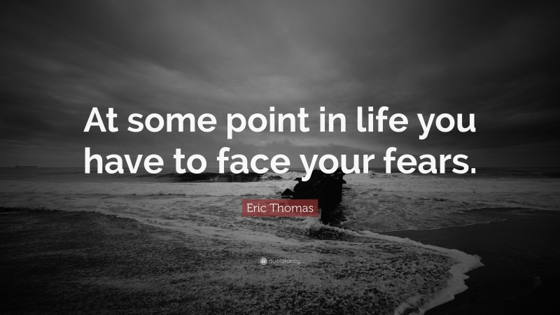 """Eric Thomas Quote: """"At some point in life you have to face your fears."""""""