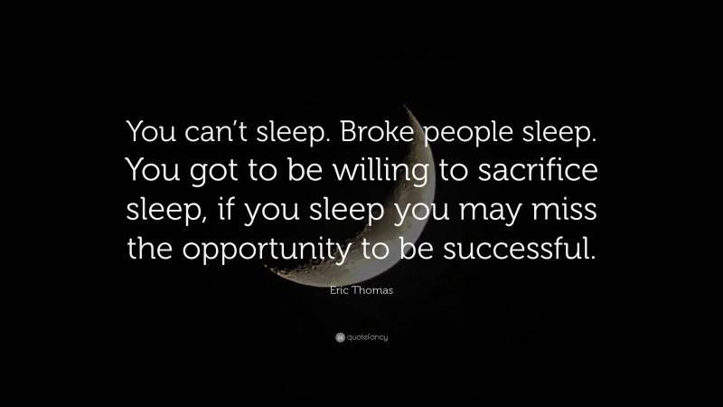 """Eric Thomas Quote: """"You can't sleep. Broke people sleep. You got to be willing to sacrifice sleep, if you sleep you may miss the opportunity to be successful."""""""