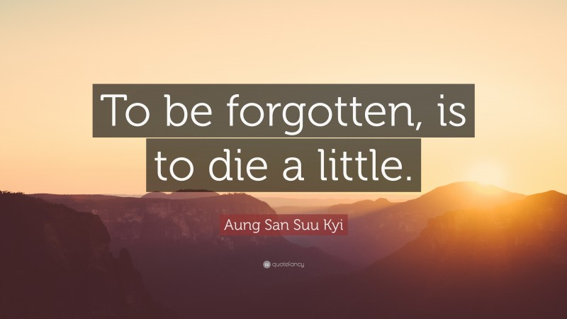 """Aung San Suu Kyi Quote: """"To be forgotten, is to die a little."""""""