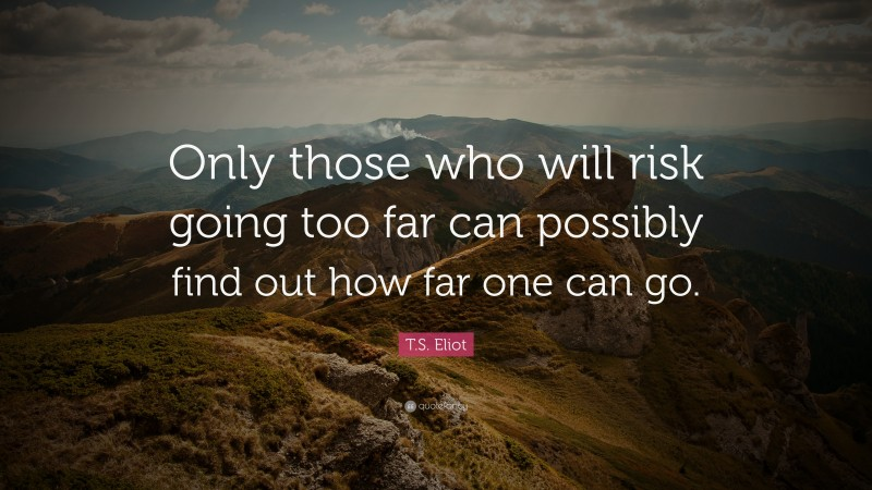 """T. S. Eliot Quote: """"Only those who will risk going too far can possibly find out how far one can go."""""""