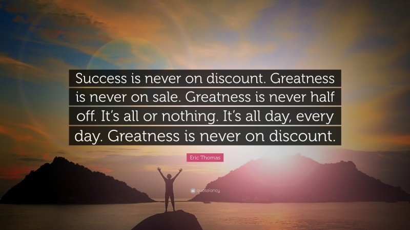 """Eric Thomas Quote: """"Success is never on discount. Greatness is never on sale. Greatness is never half off. It's all or nothing. It's all day, every day. Greatness is never on discount."""""""