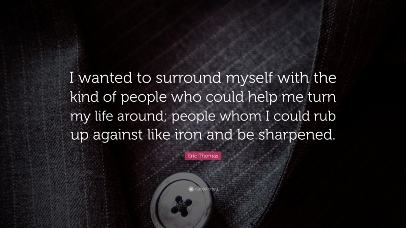 """Eric Thomas Quote: """"I wanted to surround myself with the kind of people who could help me turn my life around; people whom I could rub up against like iron and be sharpened."""""""