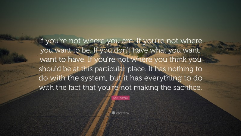 """Eric Thomas Quote: """"If you're not where you are. If you're not where you want to be. If you don't have what you want, want to have. If you're not where you think you should be at this particular place. It has nothing to do with the system, but it has everything to do with the fact that you're not making the sacrifice."""""""