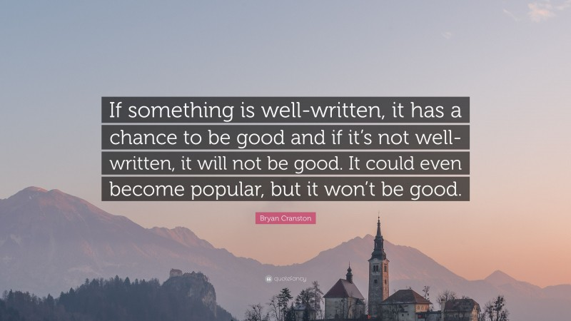 """Bryan Cranston Quote: """"If something is well-written, it has a chance to be good and if it's not well-written, it will not be good. It could even become popular, but it won't be good."""""""