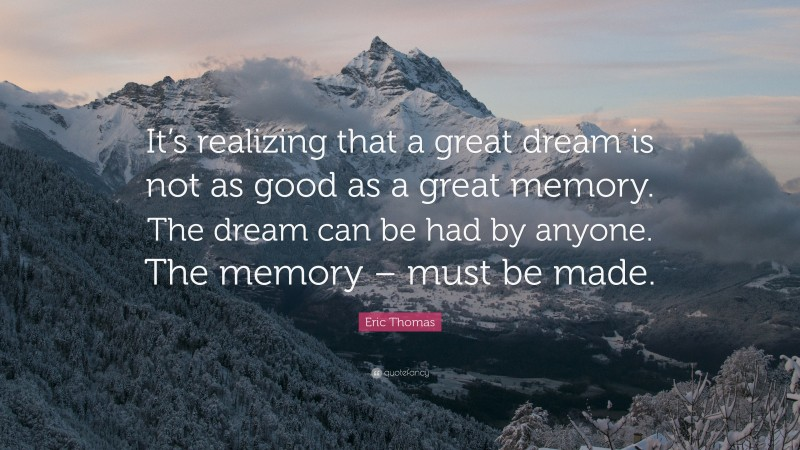 """Eric Thomas Quote: """"It's realizing that a great dream is not as good as a great memory. The dream can be had by anyone. The memory – must be made."""""""