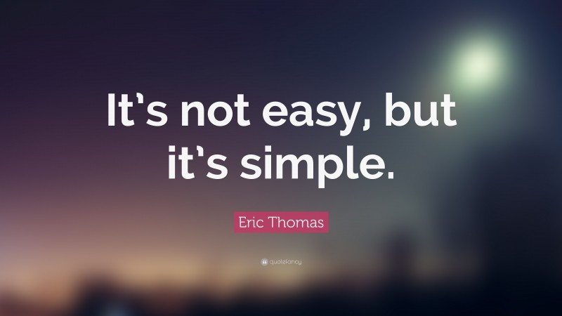 """Eric Thomas Quote: """"It's not easy, but it's simple."""""""