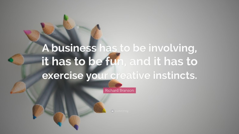 """Richard Branson Quote: """"A business has to be involving, it has to be fun, and it has to exercise your creative instincts."""""""