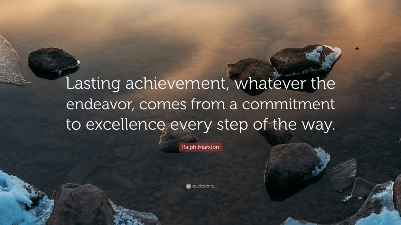 """Ralph Marston Quote: """"Lasting achievement, whatever the endeavor, comes from a commitment to excellence every step of the way."""""""