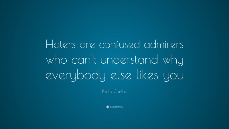 """Paulo Coelho Quote: """"Haters are confused admirers who can't understand why everybody else likes you"""""""