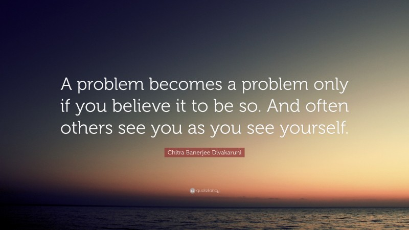 """Chitra Banerjee Divakaruni Quote: """"A problem becomes a problem only if you believe it to be so. And often others see you as you see yourself."""""""