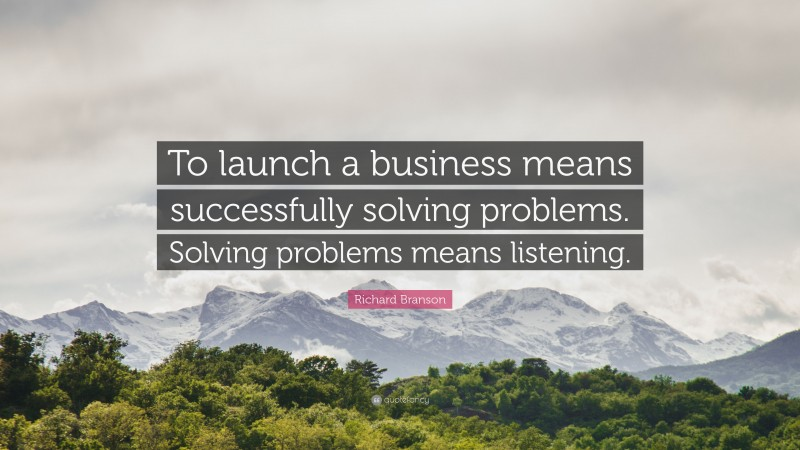 """Richard Branson Quote: """"To launch a business means successfully solving problems. Solving problems means listening."""""""
