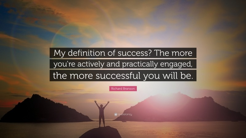 """Richard Branson Quote: """"My definition of success? The more you're actively and practically engaged, the more successful you will be."""""""