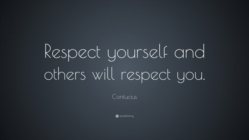 """Self Esteem Quotes: """"Respect yourself and others will respect you."""" — Confucius"""