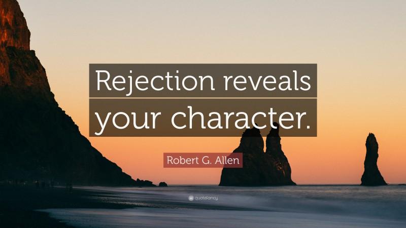 """Robert G. Allen Quote: """"Rejection reveals your character."""""""