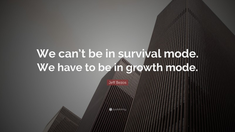 """Jeff Bezos Quote: """"We can't be in survival mode. We have to be in growth mode."""""""