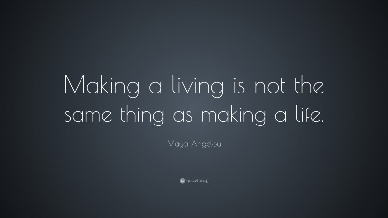 """Maya Angelou Quote: """"Making a living is not the same thing as making a life."""""""