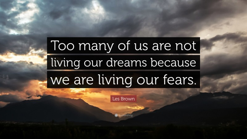 """Les Brown Quote: """"Too many of us are not living our dreams because we are living our fears."""""""