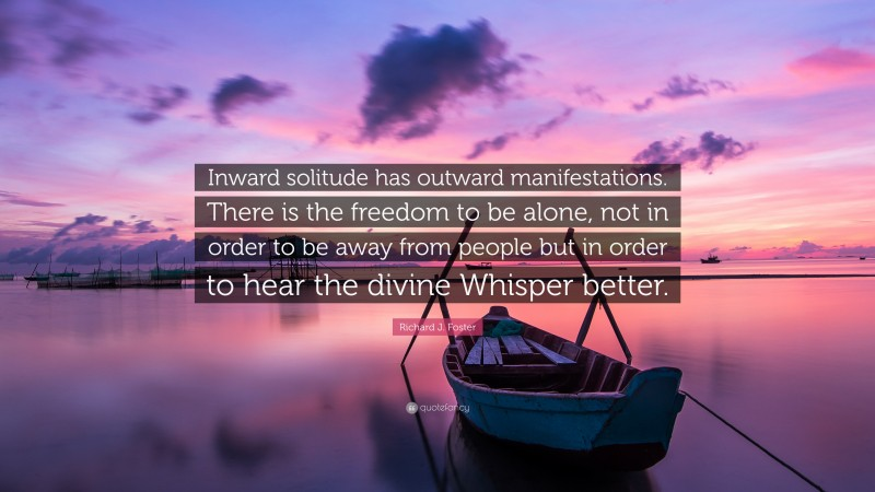 """Richard J. Foster Quote: """"Inward solitude has outward manifestations. There is the freedom to be alone, not in order to be away from people but in order to hear the divine Whisper better."""""""