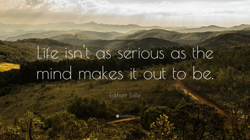 """Eckhart Tolle Quote: """"Life isn't as serious as the mind makes it out to be."""""""