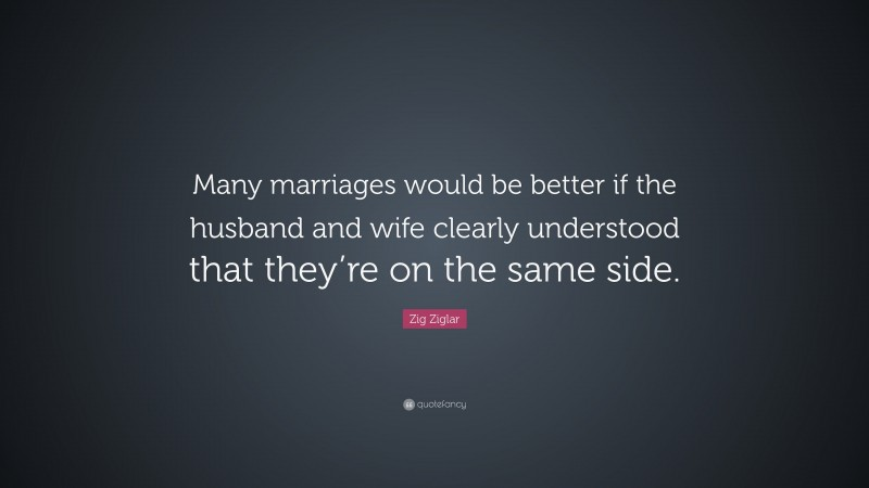 """Zig Ziglar Quote: """"Many marriages would be better if the husband and wife clearly understood that they're on the same side. """""""