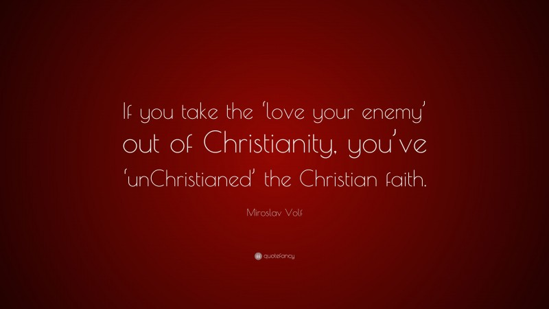 """Miroslav Volf Quote: """"If you take the 'love your enemy' out of Christianity, you've 'unChristianed' the Christian faith."""""""