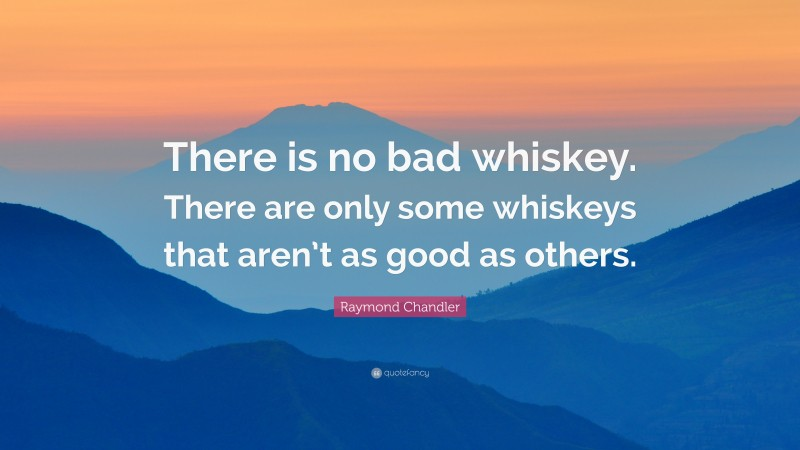"""Raymond Chandler Quote: """"There is no bad whiskey. There are only some whiskeys that aren't as good as others."""""""