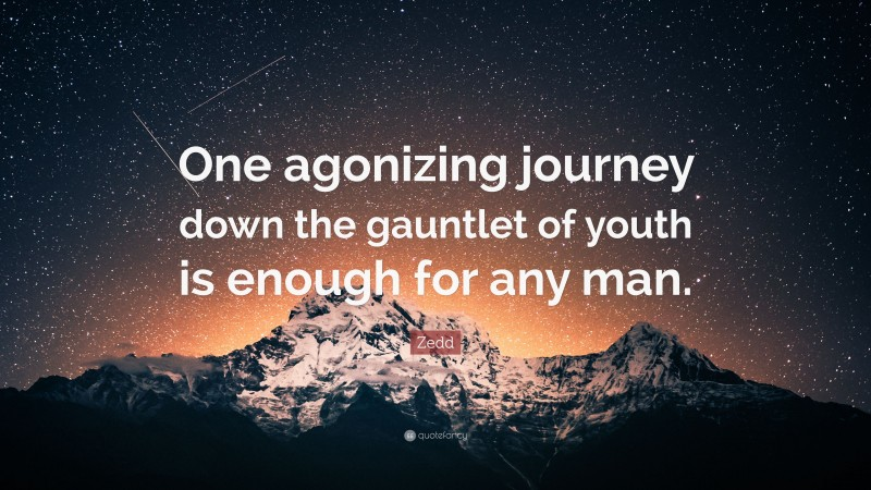 """Zedd Quote: """"One agonizing journey down the gauntlet of youth is enough for any man."""""""