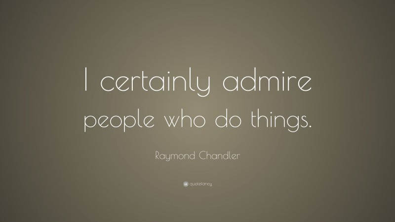 """Raymond Chandler Quote: """"I certainly admire people who do things."""""""