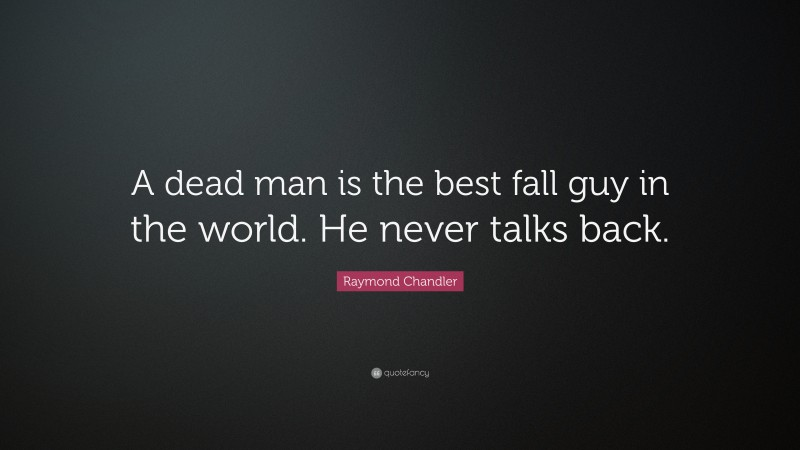 """Raymond Chandler Quote: """"A dead man is the best fall guy in the world. He never talks back."""""""