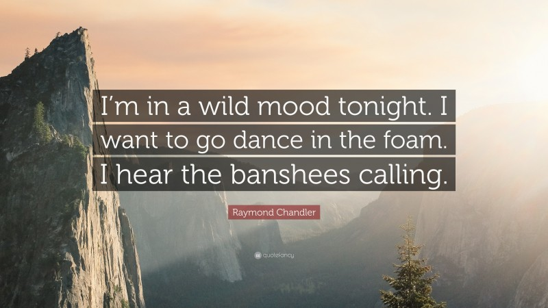"""Raymond Chandler Quote: """"I'm in a wild mood tonight. I want to go dance in the foam. I hear the banshees calling."""""""
