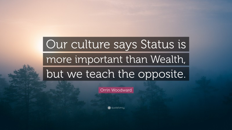 """Orrin Woodward Quote: """"Our culture says Status is more important than Wealth, but we teach the opposite."""""""