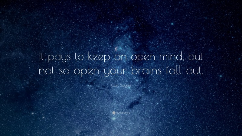 """Carl Sagan Quote: """"It pays to keep an open mind, but not so open your brains fall out."""""""