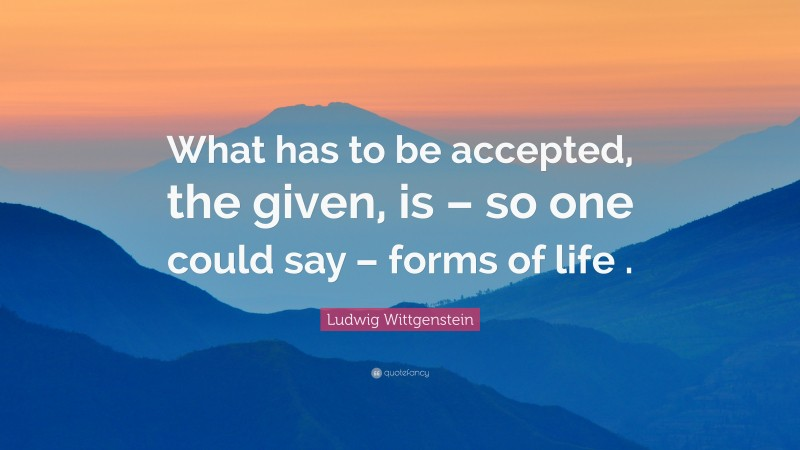 """Ludwig Wittgenstein Quote: """"What has to be accepted, the given, is – so one could say – forms of life ."""""""