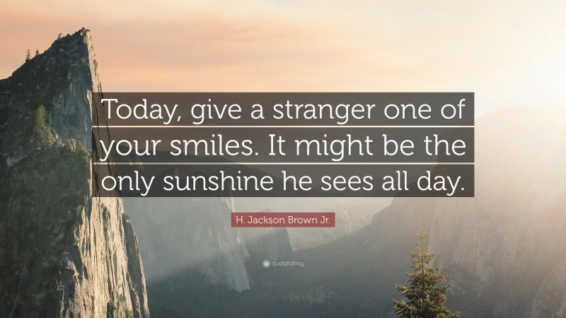 """H. Jackson Brown Jr. Quote: """"Today, give a stranger one of your smiles. It might be the only sunshine he sees all day."""""""