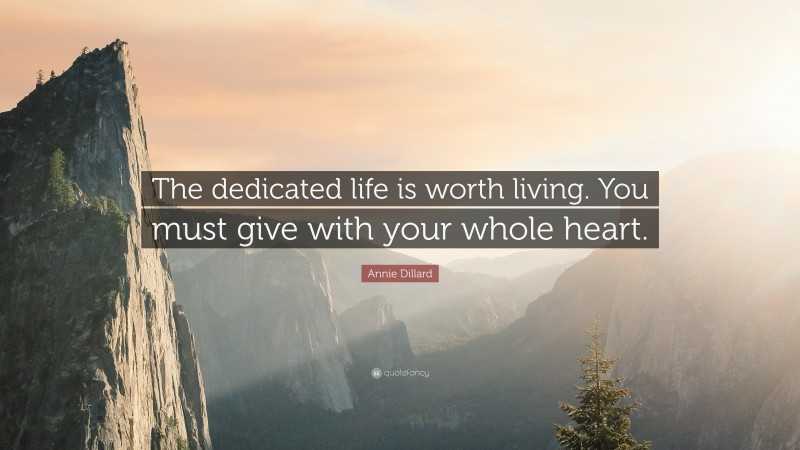 """Annie Dillard Quote: """"The dedicated life is worth living. You must give with your whole heart."""""""