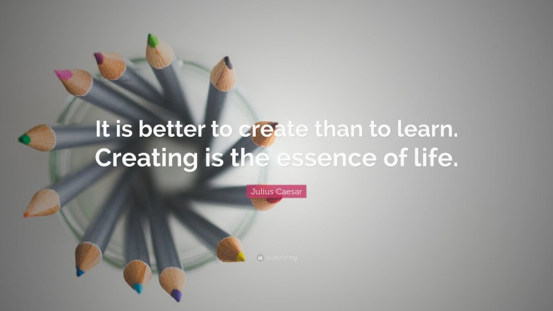 """Julius Caesar Quote: """"It is better to create than to learn. Creating is the essence of life."""""""