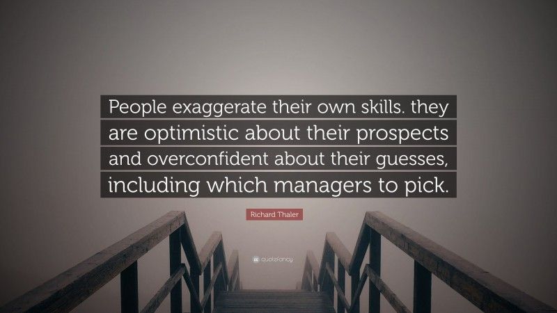 """Richard Thaler Quote: """"People exaggerate their own skills. they are optimistic about their prospects and overconfident about their guesses, including which managers to pick."""""""
